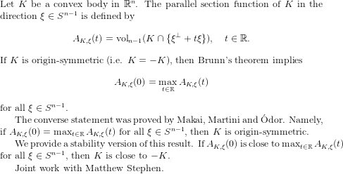 $ $ Let $K$ be a convex body in $\mathbb R^n$. The parallel section function of $K$ in the direction $\xi\in S^{n-1}$ is defined by $$ A_{K,\xi}(t)=\mathrm{vol}_{n-1}(K\cap \{\xi^{\perp}+t\xi\}), \quad t\in \mathbb R. $$ If $K$ is origin-symmetric (i.e. $K=-K$), then Brunn's theorem implies $$ A_{K,\xi}(0) =\max_{t\in \mathbb R} A_{K,\xi}(t) $$ for all $\xi\in S^{n-1}$.  The converse statement was proved by Makai, Martini and \'Odor. Namely, if $A_{K,\xi}(0) =\max_{t\in \mathbb R} A_{K,\xi}(t)$ for all  $\xi\in S^{n-1}$, then $K$ is origin-symmetric.  We provide a stability version of this result. If $A_{K,\xi}(0)$ is close to $\max_{t\in \mathbb R} A_{K,\xi}(t)$ for all $\xi\in S^{n-1}$, then $K$ is close to $-K$.  Joint work with Matthew Stephen.$