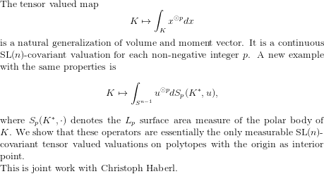 $ $ The tensor valued map  \[    K \mapsto \int_K x^{\odot p} dx \] is a natural generalization of volume and moment vector. It is a continuous $\mathrm{SL}(n)$-covariant valuation for each non-negative integer $p$. A new example with the same properties is \[    K \mapsto \int_{S^{n-1}} u^{\odot p} dS_p(K^*,u) , \] where $S_p(K^*, \cdot)$ denotes the $L_p$ surface area measure of the polar body of $K$. We show that these operators are essentially the only measurable $\mathrm{SL}(n)$-covariant tensor valued valuations on polytopes with the origin as interior point.   \noindent This is joint work with Christoph Haberl. $