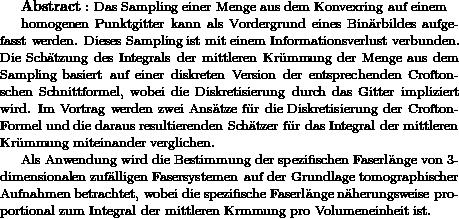 """{\bf Abstract:} \text{ Das Sampling einer Menge aus dem Konvexring auf einem }   homogenen Punktgitter kann als Vordergrund eines Bin\""""arbildes aufgefasst werden. Dieses Sampling ist mit einem Informationsverlust verbunden. Die Sch\""""atzung des Integrals der mittleren Kr\""""ummung der Menge aus dem Sampling basiert auf einer diskreten Version der entsprechenden Croftonschen Schnittformel, wobei die Diskretisierung durch das Gitter impliziert wird. Im Vortrag werden zwei Ans\""""atze f\""""ur die Diskretisierung der Crofton-Formel und die daraus resultierenden Sch\""""atzer f\""""ur das Integral der mittleren Kr\""""ummung miteinander verglichen.  Als Anwendung wird die Bestimmung der spezifischen Faserl\""""ange von 3-dimensionalen zuf\""""alligen Fasersystemen auf der Grundlage tomographischer Aufnahmen betrachtet, wobei die spezifische Faserl\""""ange n\""""aherungsweise proportional zum Integral der mittleren Krümmung pro Volumeneinheit ist."""