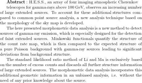 {\bf Abstract:} \text{ H.E.S.S., an array of four imaging atmospheric Cherenkov }   telescopes for gamma-rays above 100 GeV, observes an increasing number of large extended sources. To account for these additional structures compared to common point source analysis, a new analysis technique based on the morphology of the sky map is developed.  The here presented morphometric data analysis is a new method to detect sources of gamma-ray emission, which is especially designed for the detection of faint extended sources. Minkowski functionals quantify the structure of the count rate map, which is then compared to the expected structure of a pure Poisson background with gamma-ray sources leading to significant deviations from background structure.  The standard likelihood ratio method of Li and Ma is exclusively based on the number of excess counts and discards all further structure information of large extended sources. The morphometric data analysis incorporates this additional geometric information in an unbiased analysis, i.e. without the need of any prior knowledge about the source.