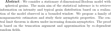 {\bf Abstract:} \text{ We consider a stationary } d \text{-dimensional Boolean model with}  spherical grains. The main aim of the statistical inference is to retrieve information on intensity and typical grain distribution based on a realization of the model observed in a bounded window. We propose  a family of nonparametric estimators and study their asymptotic properties.  The central limit theorem is shown under increasing domain asymptotics. The proof is based on the truncation argument and approximation by $m$-dependent random fields.