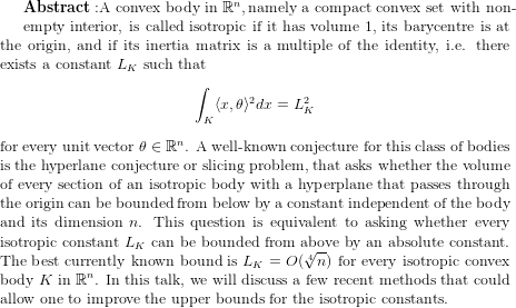 {\bf Abstract:} \text{A convex body in } {\mathbb R}^n, \text{namely a compact convex set with non-}   empty interior, is called isotropic if it has volume 1, its barycentre is at the origin, and if its inertia matrix is a multiple of the identity, i.e. there exists a constant $L_K$ such that \begin{equation*} \int_K \langle x, \theta\rangle^2 dx = L_K^2 \end{equation*} for every unit vector $\theta\in {\mathbb R}^n$. A well-known conjecture for this class of bodies is the hyperlane conjecture or slicing problem, that asks whether the volume of every section of an isotropic body with a hyperplane that passes through the origin can be bounded from below by a constant independent of the body and its dimension $n$. This question is equivalent to asking whether every isotropic constant $L_K$ can be bounded from above by an absolute constant. The best currently known bound is $L_K = O(\sqrt[4]{n})$ for every isotropic convex body $K$ in ${\mathbb R}^n$. In this talk, we will discuss a few recent methods that could allow one to improve the upper bounds for the isotropic constants.