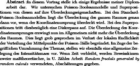 """{\bf Abstract:} \text{In diesem Vortrag stelle ich einige Ergebnisse meiner Diplom-}   arbeit dar. Wir untersuchen Poisson-Booleanmodelle und Superpositionen von diesen auf ihre \""""Uberdeckungseigenschaften. Bei den Standard-Poisson-Booleanmodellen liegt die \""""Uberdeckung des ganzen Raumes genau dann vor, wenn der Koordinatenursprung \""""uberdeckt wird. Bei den Superpositionen tritt diesbez\""""uglich eine Diskrepanz auf. Die \""""Uberdeckung des Koordinatenursprunges erzwingt nun im Allgemeinen nicht mehr die \""""Uberdeckung des Raumes. Dies liegt grob gesprochen im Verlust der lokalen Endlichkeit der Verteilung der Mittelpunkte der Poisson-B\""""alle begr\""""undet.\ Im Zuge der begrifflichen Umrahmung des Themas, stellen wir ebenfalls eine allgemeine Zerlegung des Intensit\""""atsmaßes vor.\ Wenn Zeit verbleibt, werden Beweisskizzen zweier ma\ss theoretischer, in U. Z\""""ahles Arbeit \emph{Random fractals generated by random cutouts} verwendeten, Absch\""""atzungen gegeben."""