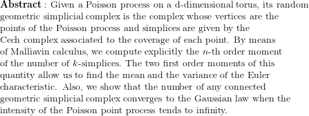 {\bf Abstract: } \text{ Given a Poisson process on a } $d$ \text{-dimensional torus, its random }   geometric simplicial complex is the complex whose vertices are the    points of the Poisson process and simplices are given by the    Cech complex associated to the coverage of each point. By means    of Malliavin calculus, we compute explicitly the $n$-th order moment    of the number of $k$-simplices.  The two first order moments of this    quantity allow us to find the mean and the variance of the Euler    characteristic.  Also, we show that the number of any connected    geometric simplicial complex converges to the Gaussian law when the    intensity of the Poisson point process tends to infinity.